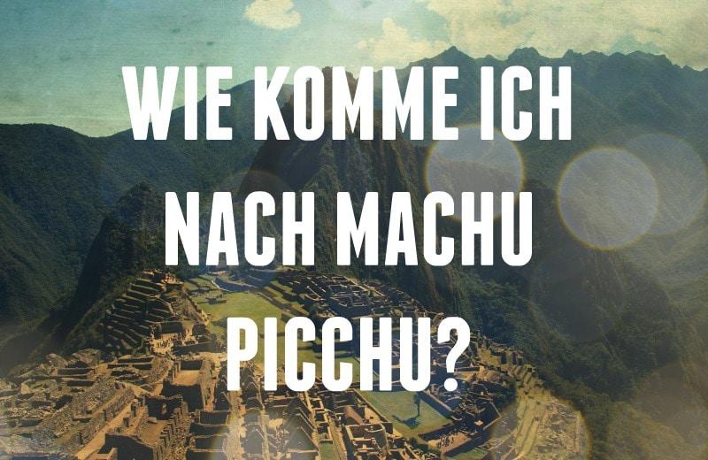 Wie komme ich nach Machu Picchu? Alles was du jemals wissen musst!
