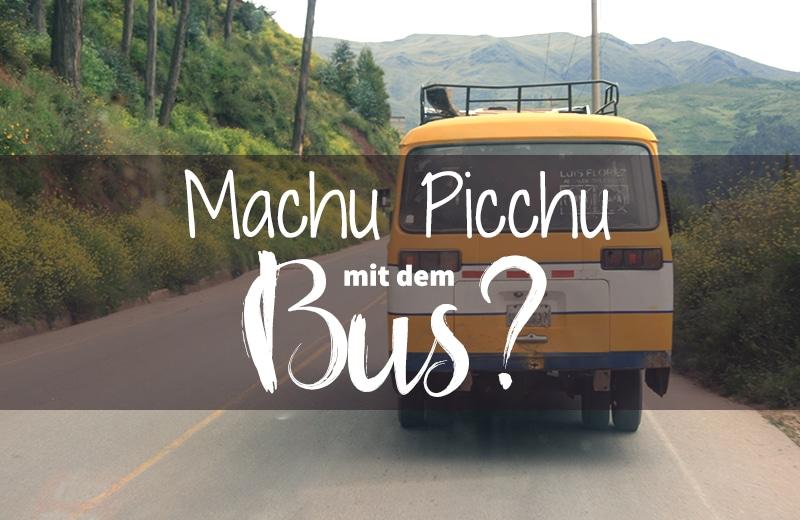Machu Picchu mit dem Bus? Wie du mit wenig Geld nach Mapi kommst!