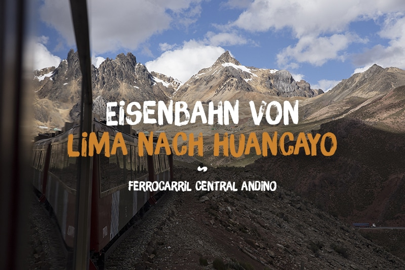 Mit der Eisenbahn über 4.781 Metern: Eine Bahnfahrt im Ferrocarril Central Andino von Lima nach Huancayo