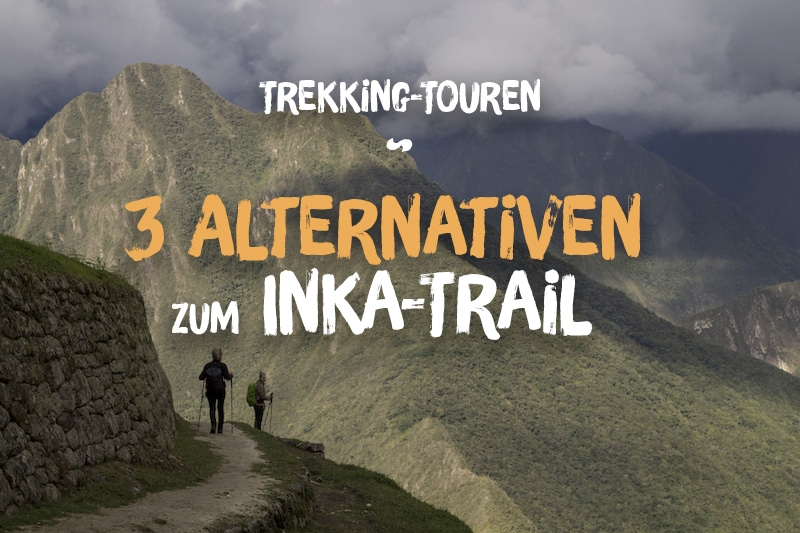 Peru Trekking: 3 erlebnisreiche Alternativen zum Inka-Trail