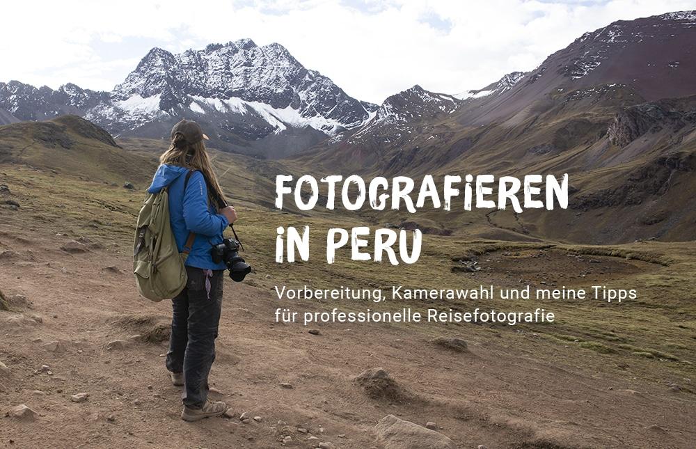 Reisefotografie Peru: Vorbereitung, richtige Kamerawahl + meine Tipps